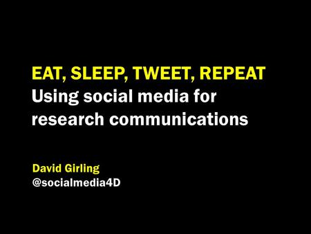 EAT, SLEEP, TWEET, REPEAT Using social media for research communications David