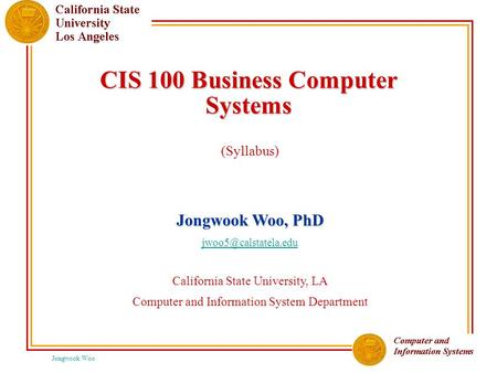 Jongwook Woo CIS 100 Business Computer Systems (Syllabus) Jongwook Woo, PhD California State University, LA Computer and Information.