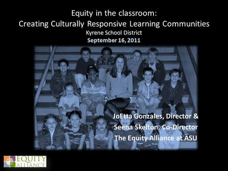 Equity in the classroom: Creating Culturally Responsive Learning Communities Kyrene School District September 16, 2011 JoEtta Gonzales, Director & Seena.