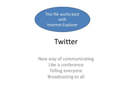 Twitter New way of communicating Like a conference Telling everyone Broadcasting to all This file works best with Internet Explorer.