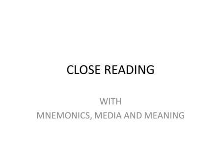 CLOSE READING WITH MNEMONICS, MEDIA AND MEANING WHY CLOSE READING? Thoughtful, Critical Analysis of Text Focus on Patterns Develops Deep, Precise Understanding.