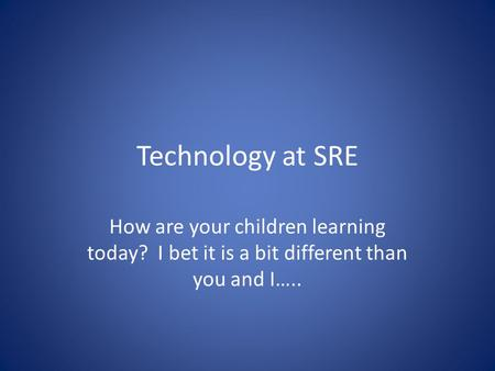 Technology at SRE How are your children learning today? I bet it is a bit different than you and I…..