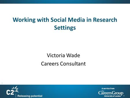 1 Working with Social Media in Research Settings Victoria Wade Careers Consultant.