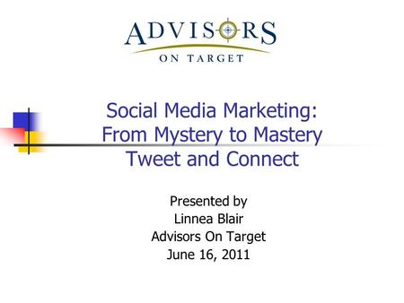 Social Media Marketing: From Mystery to Mastery Tweet and Connect Presented by Linnea Blair Advisors On Target June 16, 2011.