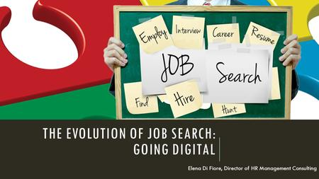 THE EVOLUTION OF JOB SEARCH: GOING DIGITAL Elena Di Fiore, Director of HR Management Consulting.