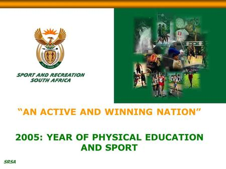 "SRSA ""AN ACTIVE AND WINNING NATION"" 2005: YEAR OF PHYSICAL EDUCATION AND SPORT."