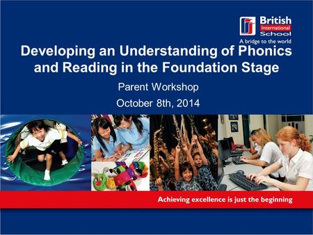 Developing an Understanding of Phonics and Reading in the Foundation Stage Parent Workshop October 8th, 2014.