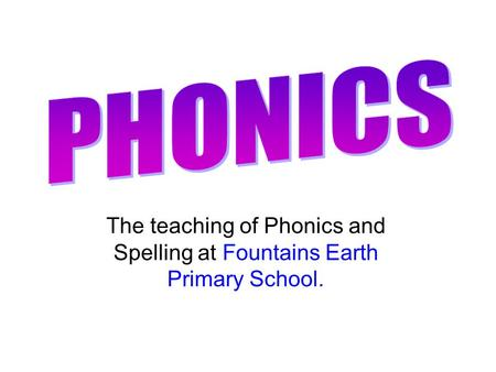 PHONICS The teaching of Phonics and Spelling at Fountains Earth Primary School.