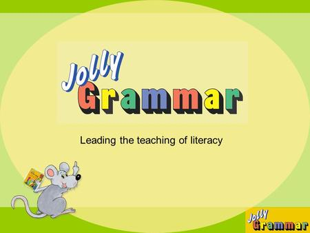 Leading the teaching of literacy. 3 years of literacy teaching 1 st Year2 nd Year3 rd Year Jolly Phonics Jolly Grammar Jolly Readers.