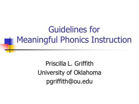 Guidelines for Meaningful Phonics Instruction Priscilla L. Griffith University of Oklahoma