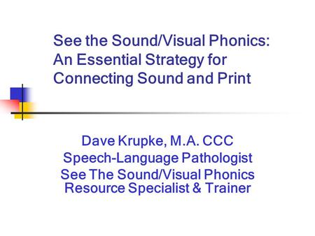 See the Sound/Visual Phonics: An Essential Strategy for Connecting Sound and Print Dave Krupke, M.A. CCC Speech-Language Pathologist See The Sound/Visual.