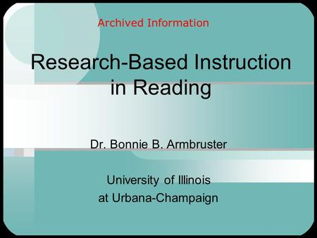 Research-Based Instruction in Reading Dr. Bonnie B. Armbruster University of Illinois at Urbana-Champaign Archived Information.