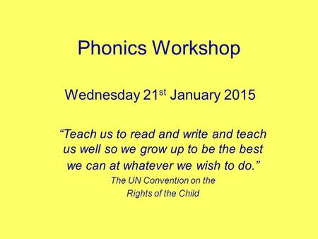 "Phonics Workshop Wednesday 21 st January 2015 ""Teach us to read and write and teach us well so we grow up to be the best we can at whatever we wish to."