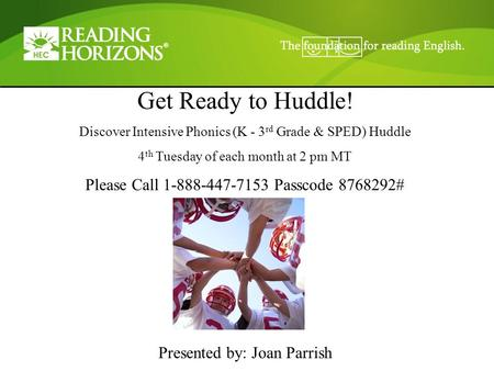 Get Ready to Huddle! Discover Intensive Phonics (K - 3 rd Grade & SPED) Huddle 4 th Tuesday of each month at 2 pm MT Please Call 1-888-447-7153 Passcode.
