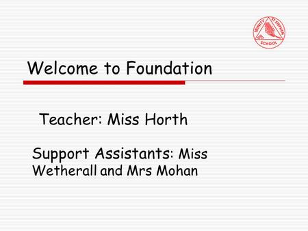 Welcome to Foundation Teacher: Miss Horth Support Assistants : Miss Wetherall and Mrs Mohan.