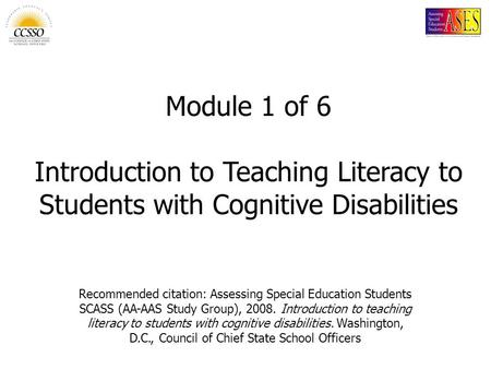Recommended citation: Assessing Special Education Students SCASS (AA-AAS Study Group), 2008. Introduction to teaching literacy to students with cognitive.