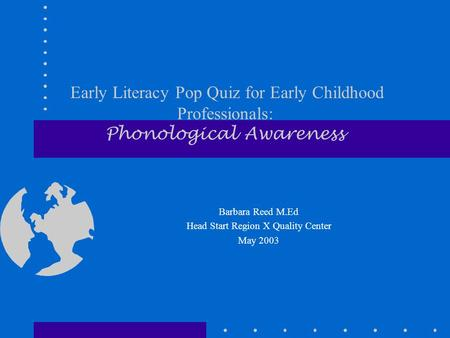 Early Literacy Pop Quiz for Early Childhood Professionals: Phonological Awareness Barbara Reed M.Ed Head Start Region X Quality Center May 2003.
