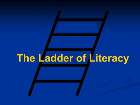 The Ladder of Literacy Introduction Learning to read is like climbing a ladder. A person is not illiterate one day and literate the next. It is a gradual.