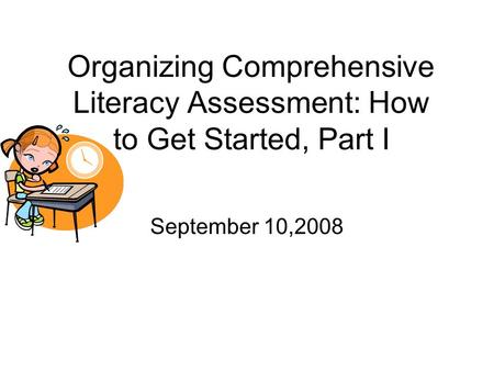 Organizing Comprehensive Literacy Assessment: How to Get Started, Part I September 10,2008.
