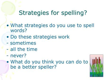 Strategies for spelling? What strategies do you use to spell words? Do these strategies work - sometimes -all the time -never? What do you think you can.