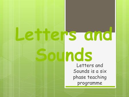 Letters and Sounds Letters and Sounds is a six phase teaching programme.