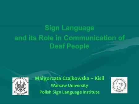 Sign Language and its Role in Communication of Deaf People Małgorzata Czajkowska – Kisil Warsaw University Polish Sign Language Institute.