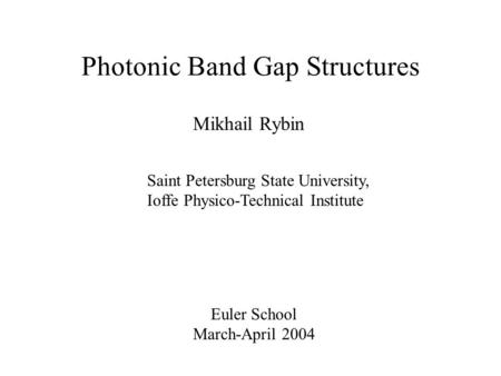 Mikhail Rybin Euler School March-April 2004 Saint Petersburg State University, Ioffe Physico-Technical Institute Photonic Band Gap Structures.