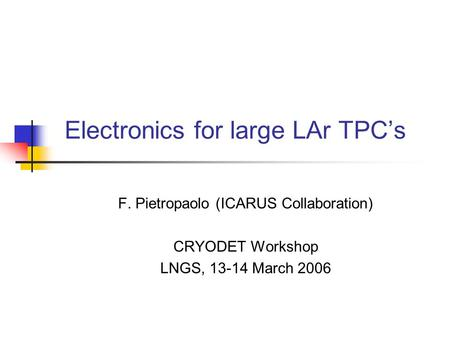 Electronics for large LAr TPC's F. Pietropaolo (ICARUS Collaboration) CRYODET Workshop LNGS, 13-14 March 2006.