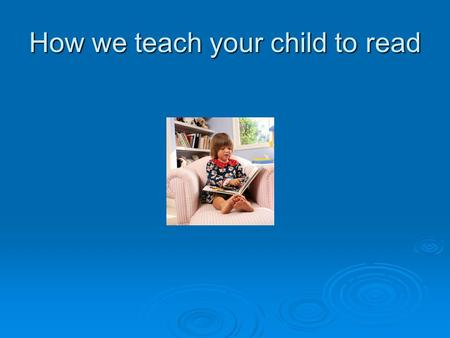 How we teach your child to read. Phonics a  Teaching sounds  Linking sounds to letters  Blending and segmenting sounds  Reading and writing sounds.
