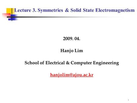 1 2009. 04. Hanjo Lim School of Electrical & Computer Engineering Lecture 3. Symmetries & Solid State Electromagnetism.
