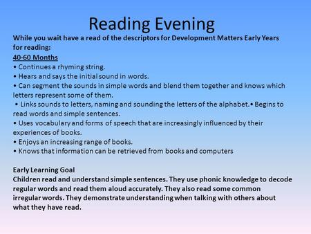 Reading Evening While you wait have a read of the descriptors for Development Matters Early Years for reading: 40-60 Months Continues a rhyming string.