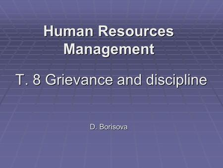 T. 8 Grievance and discipline D. Borisova Human Resources Management.