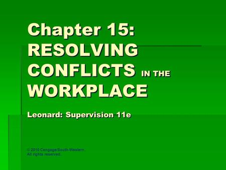 Chapter 15: RESOLVING CONFLICTS IN THE WORKPLACE Leonard: Supervision 11e © 2010 Cengage/South-Western. All rights reserved.