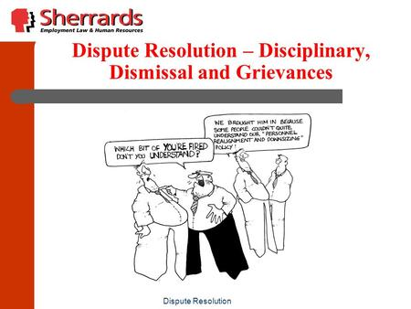 Dispute Resolution Dispute Resolution – Disciplinary, Dismissal and Grievances.
