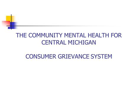 THE COMMUNITY MENTAL HEALTH FOR CENTRAL MICHIGAN CONSUMER GRIEVANCE SYSTEM.