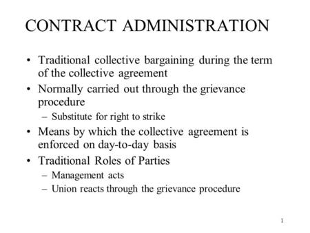 1 CONTRACT ADMINISTRATION Traditional collective bargaining during the term of the collective agreement Normally carried out through the grievance procedure.
