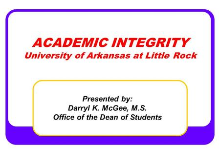 ACADEMIC INTEGRITY University of Arkansas at Little Rock Presented by: Darryl K. McGee, M.S. Office of the Dean of Students.