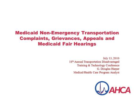Medicaid Non-Emergency Transportation Complaints, Grievances, Appeals and Medicaid Fair Hearings July 13, 2010 18 th Annual Transportation Disadvantaged.