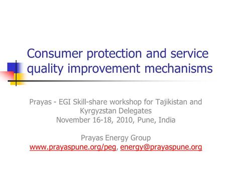Consumer protection and service quality improvement mechanisms Prayas - EGI Skill-share workshop for Tajikistan and Kyrgyzstan Delegates November 16-18,