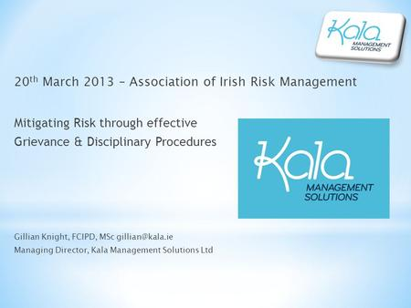 20 th March 2013 – Association of Irish Risk Management Mitigating Risk through effective Grievance & Disciplinary Procedures Gillian Knight, FCIPD, MSc.