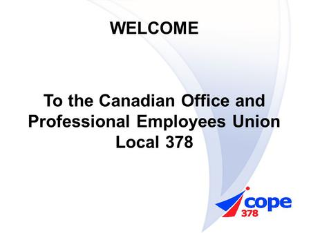 WELCOME To the Canadian Office and Professional Employees Union Local 378.