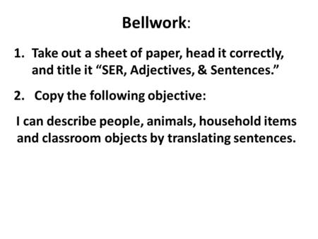 "Bellwork: Take out a sheet of paper, head it correctly, and title it ""SER, Adjectives, & Sentences."" 2. Copy the following objective: I can describe."