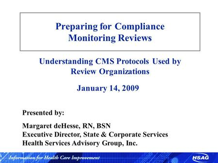 Preparing for Compliance Monitoring Reviews Understanding CMS Protocols Used by Review Organizations January 14, 2009 Presented by: Margaret deHesse, RN,