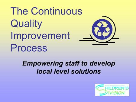 The Continuous Quality Improvement Process Empowering staff to develop local level solutions.