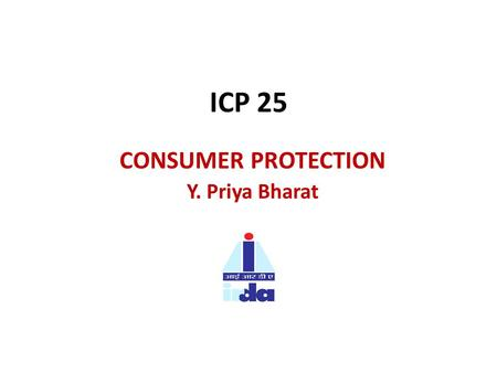 ICP 25 CONSUMER PROTECTION Y. Priya Bharat. ICP 25: CONSUMER PROTECTION. Principle: Minimum requirements for Insurers and Intermediaries in dealing with.