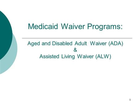 1 Medicaid Waiver Programs: Aged and Disabled Adult Waiver (ADA) & Assisted Living Waiver (ALW) 1.