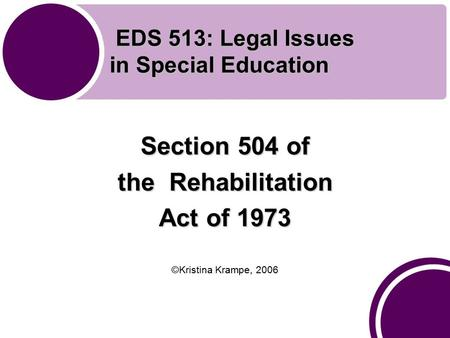 EDS 513: Legal Issues in Special Education EDS 513: Legal Issues in Special Education Section 504 of the Rehabilitation Act of 1973 ©Kristina Krampe, 2006.