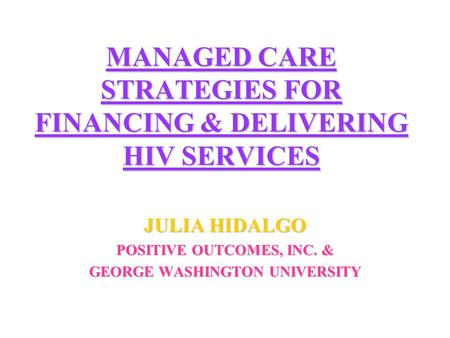 MANAGED CARE STRATEGIES FOR FINANCING & DELIVERING HIV SERVICES JULIA HIDALGO POSITIVE OUTCOMES, INC. & GEORGE WASHINGTON UNIVERSITY.