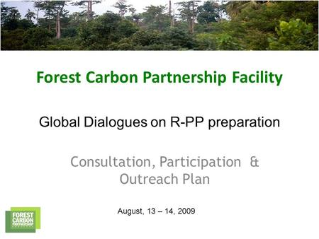 Forest Carbon Partnership Facility Global Dialogues on R-PP preparation Consultation, Participation & Outreach Plan August, 13 – 14, 2009.