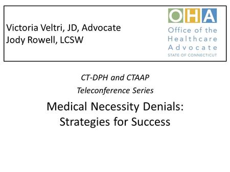 Victoria Veltri, JD, Advocate Jody Rowell, LCSW CT-DPH and CTAAP Teleconference Series Medical Necessity Denials: Strategies for Success.